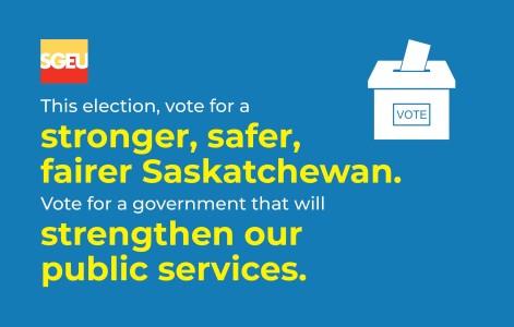 This Election, Vote For A Stronger, Safer, Fairer Saskatchewan.